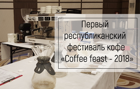 Первый республиканский фестиваль кофе «Coffee feast - 2018»